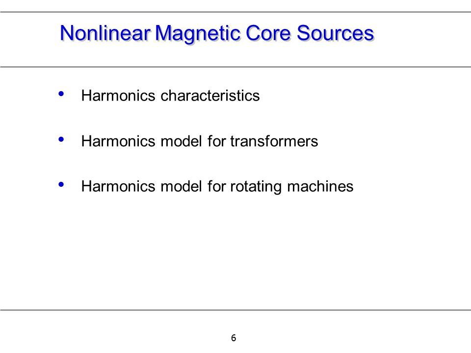 6 Nonlinear Magnetic Core Sources Harmonics characteristics Harmonics model for transformers Harmonics model for rotating machines
