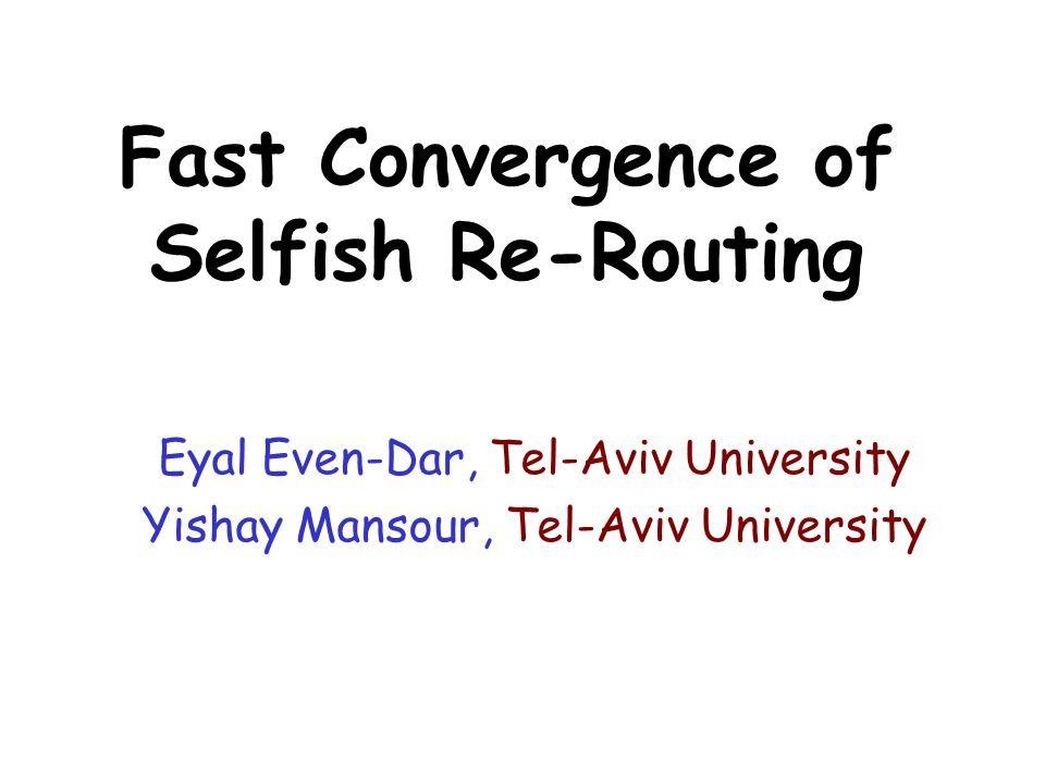 Fast Convergence of Selfish Re-Routing Eyal Even-Dar, Tel-Aviv University Yishay Mansour, Tel-Aviv University