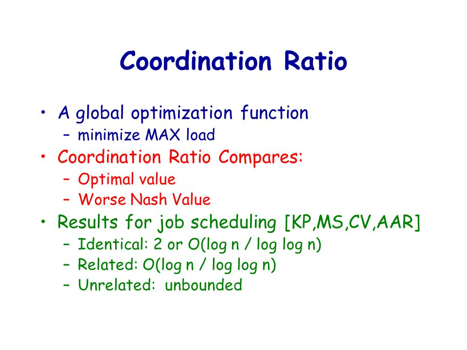 Coordination Ratio A global optimization function –minimize MAX load Coordination Ratio Compares: –Optimal value –Worse Nash Value Results for job scheduling [KP,MS,CV,AAR] –Identical: 2 or O(log n / log log n) –Related: O(log n / log log n) –Unrelated: unbounded
