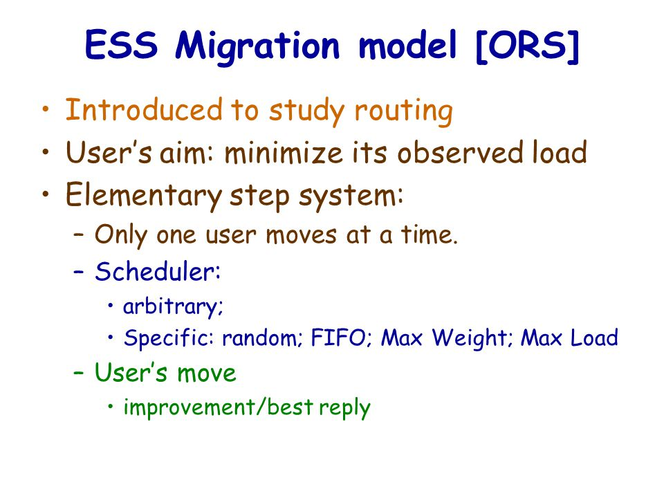 ESS Migration model [ORS] Introduced to study routing User's aim: minimize its observed load Elementary step system: –Only one user moves at a time.