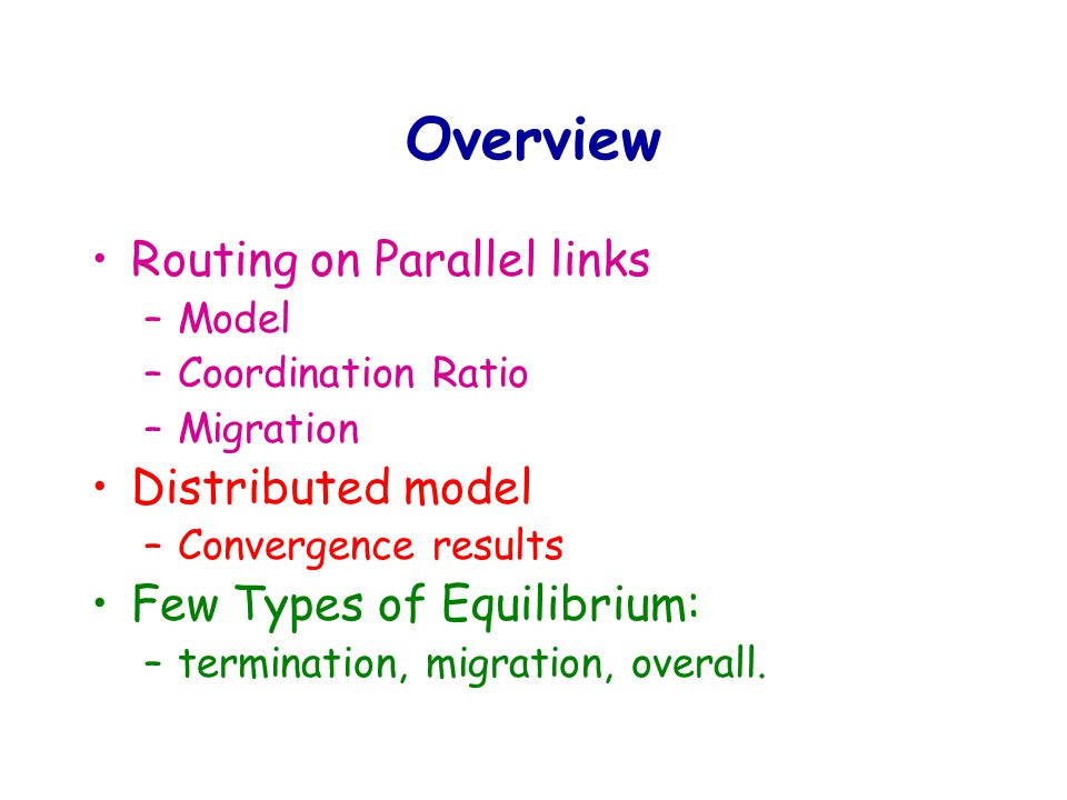 Routing on parallel links Job scheduling Classic setting: –Centralize control –Optimize a global objective function minimize MAX load –Full cooperation Game theory setting: –Each user optimizes its objective function Load of the machine it selects.