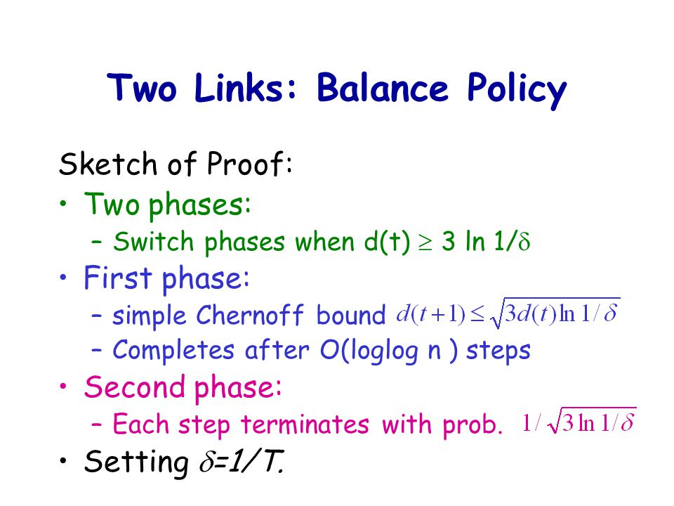 Two Links: Balance Policy Sketch of Proof: Two phases: –Switch phases when d(t)  3 ln 1/  First phase: –simple Chernoff bound –Completes after O(loglog n ) steps Second phase: –Each step terminates with prob.