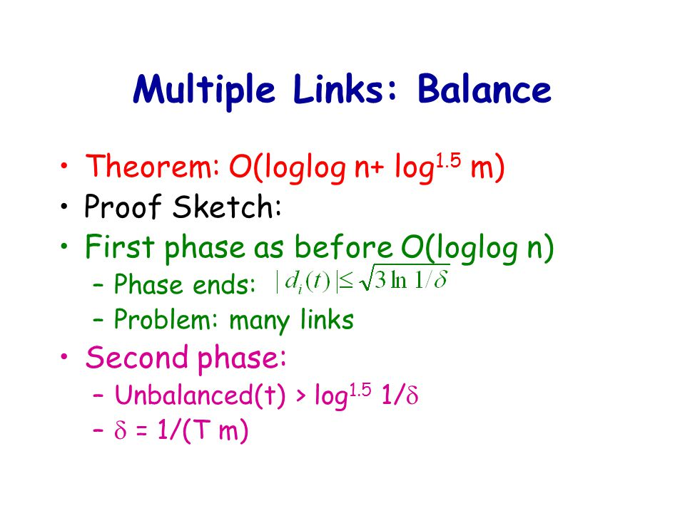 Multiple Links: Balance Theorem: O(loglog n+ log 1.5 m) Proof Sketch: First phase as before O(loglog n) –Phase ends: –Problem: many links Second phase: –Unbalanced(t) > log 1.5 1/  –  = 1/(T m)