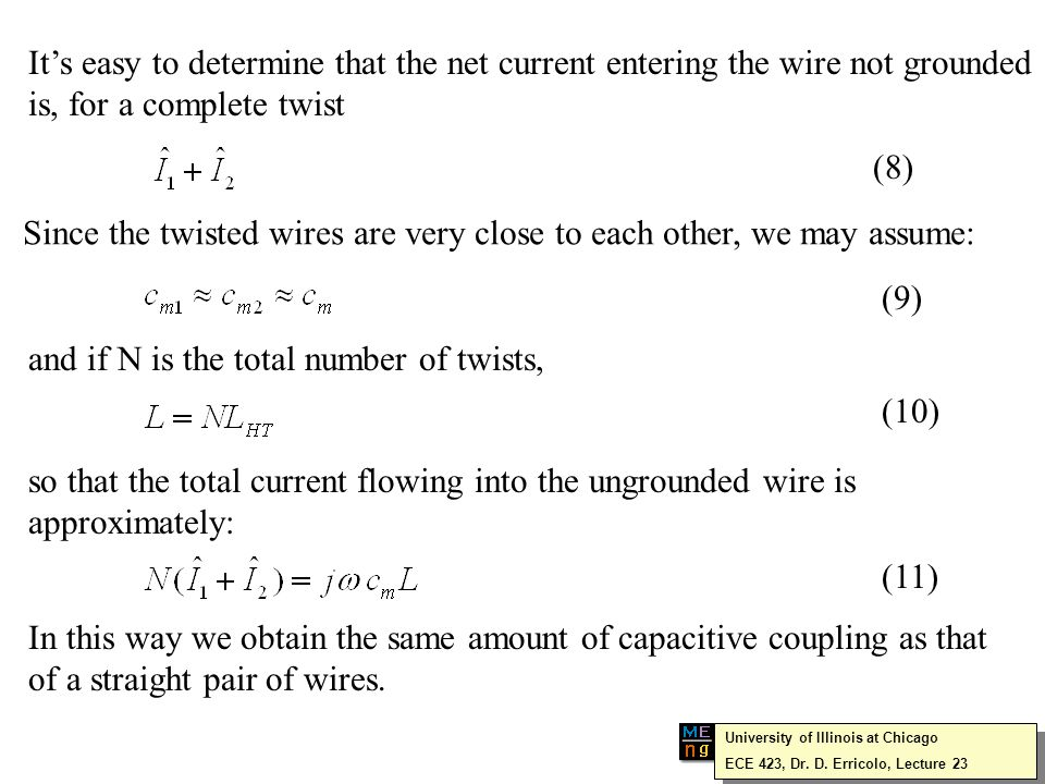 It's easy to determine that the net current entering the wire not grounded is, for a complete twist Since the twisted wires are very close to each other, we may assume: and if N is the total number of twists, so that the total current flowing into the ungrounded wire is approximately: In this way we obtain the same amount of capacitive coupling as that of a straight pair of wires.