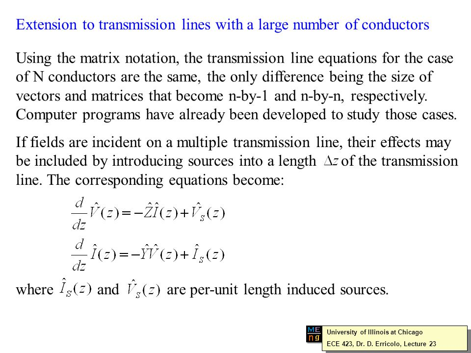 Extension to transmission lines with a large number of conductors Using the matrix notation, the transmission line equations for the case of N conductors are the same, the only difference being the size of vectors and matrices that become n-by-1 and n-by-n, respectively.