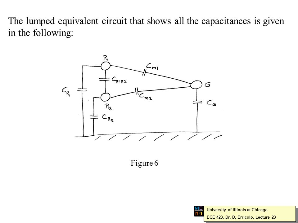 The lumped equivalent circuit that shows all the capacitances is given in the following: Figure 6 University of Illinois at Chicago ECE 423, Dr.