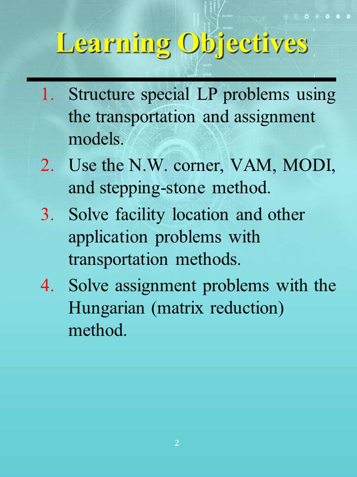 2 Learning Objectives 1.Structure special LP problems using the transportation and assignment models. 2.Use the N.W. corner, VAM, MODI, and stepping-s