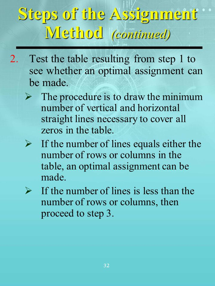 32 Steps of the Assignment Method (continued) 2.Test the table resulting from step 1 to see whether an optimal assignment can be made.  The procedure