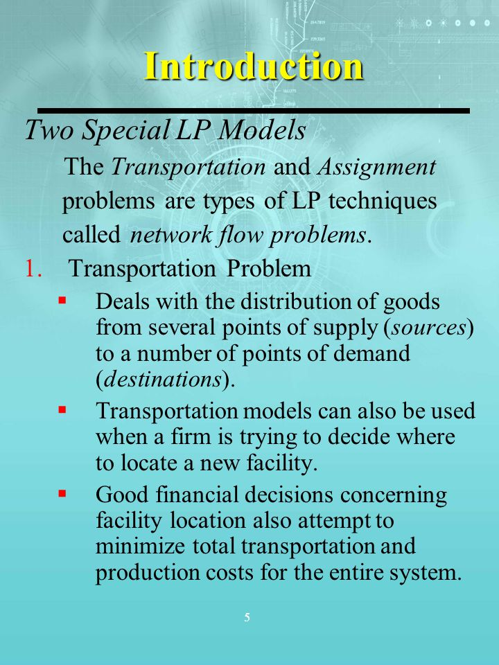 5 Introduction Two Special LP Models The Transportation and Assignment problems are types of LP techniques called network flow problems. 1.Transportat