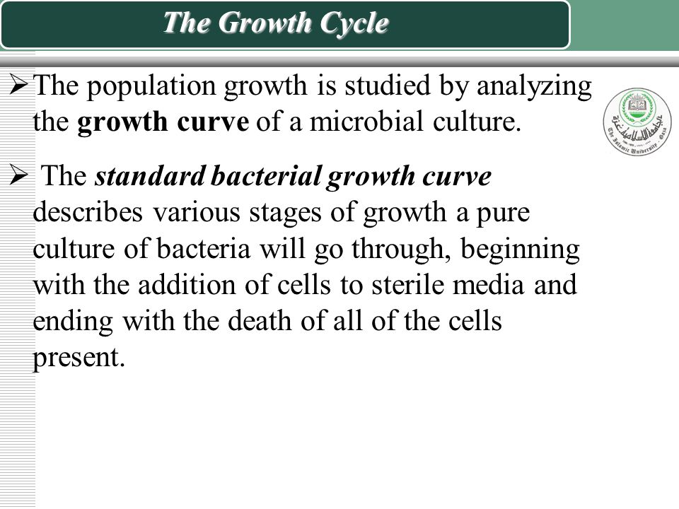 The Growth Cycle  The population growth is studied by analyzing the growth curve of a microbial culture.