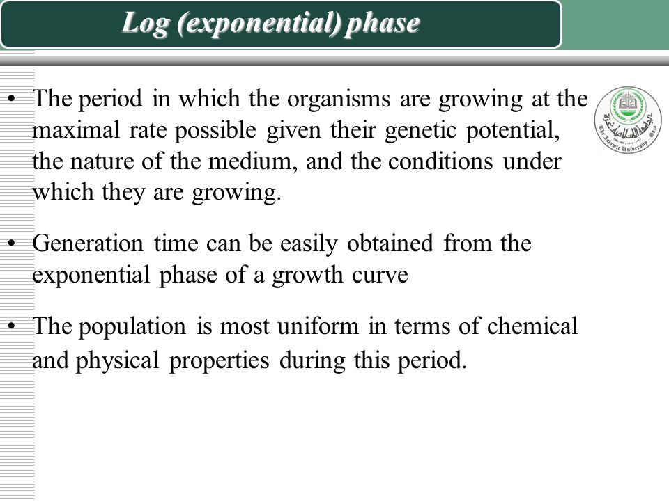 Log (exponential) phase The period in which the organisms are growing at the maximal rate possible given their genetic potential, the nature of the medium, and the conditions under which they are growing.