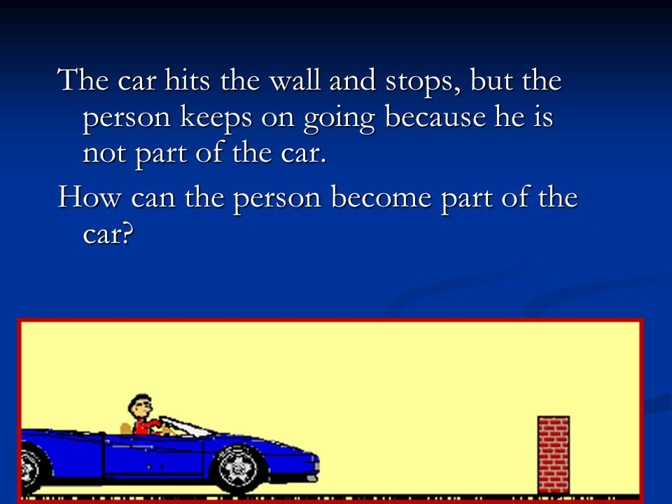 The car hits the wall and stops, but the person keeps on going because he is not part of the car. How can the person become part of the car?