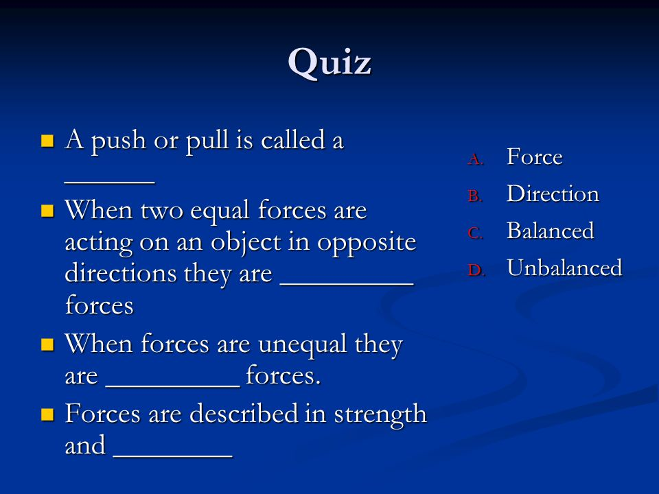 Quiz A push or pull is called a ______ A push or pull is called a ______ When two equal forces are acting on an object in opposite directions they are