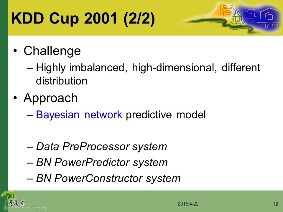 KDD Cup 2001 (2/2) Challenge –Highly imbalanced, high-dimensional, different distribution Approach –Bayesian network predictive model –Data PreProcess