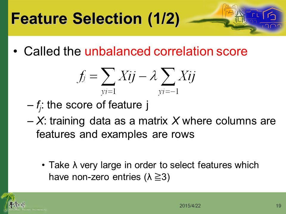 Feature Selection (1/2) Called the unbalanced correlation score –f j : the score of feature j –X: training data as a matrix X where columns are featur