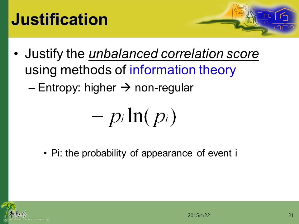 Justification Justify the unbalanced correlation score using methods of information theory –Entropy: higher  non-regular Pi: the probability of appea