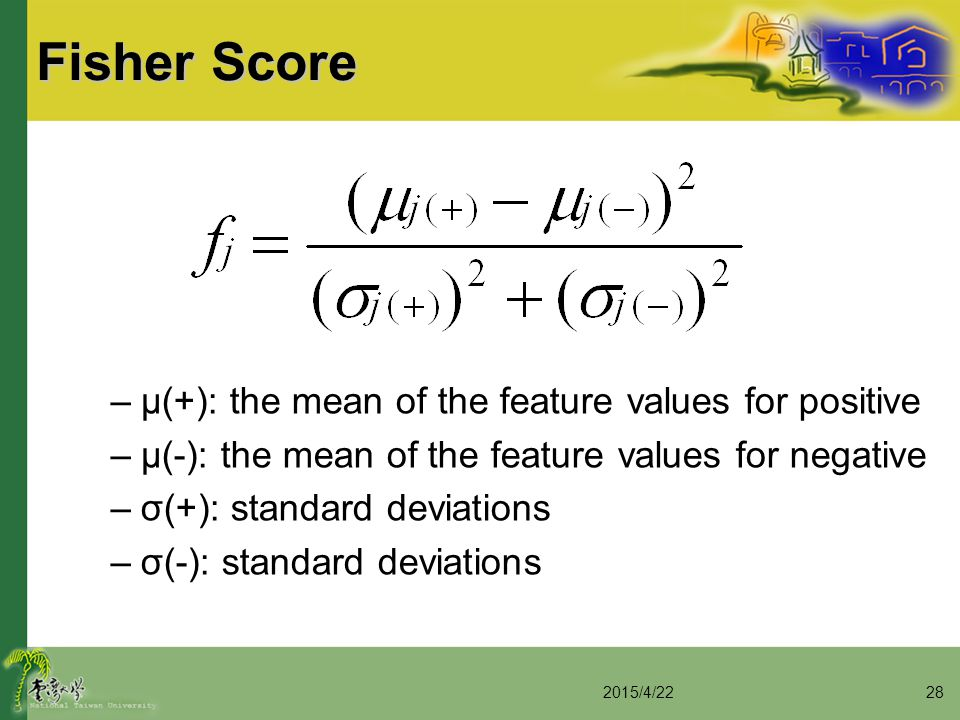 Fisher Score –μ(+): the mean of the feature values for positive –μ(-): the mean of the feature values for negative –σ(+): standard deviations –σ(-): s