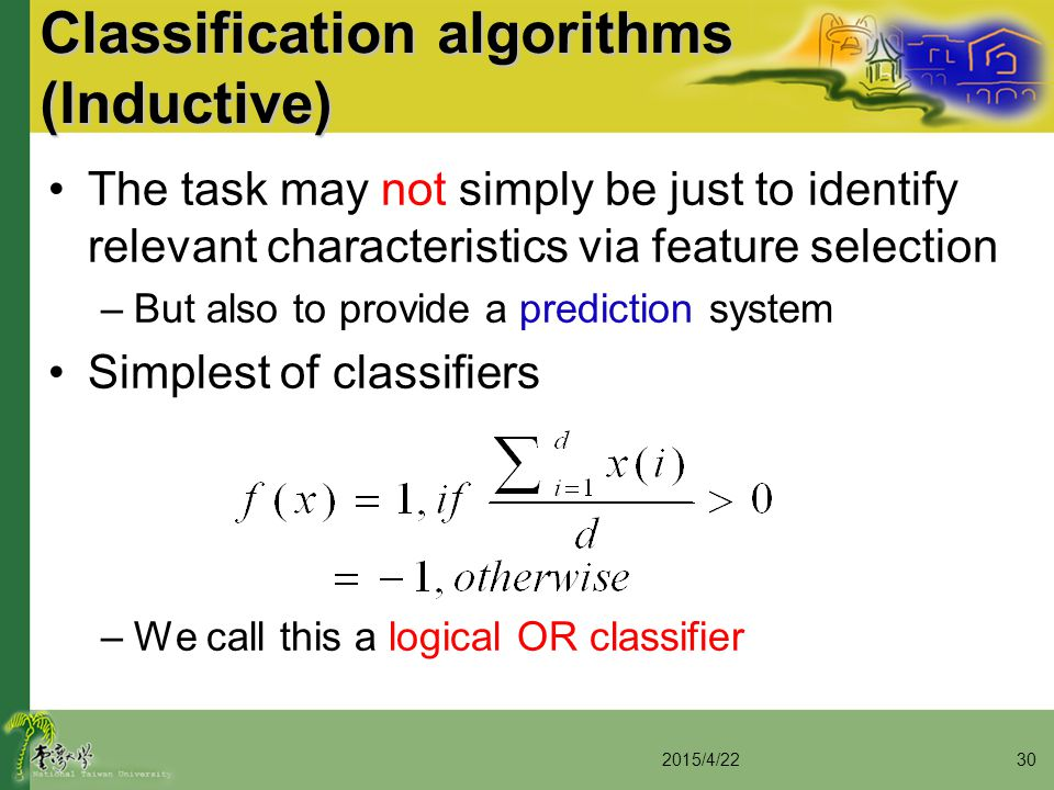 Classification algorithms (Inductive) The task may not simply be just to identify relevant characteristics via feature selection –But also to provide