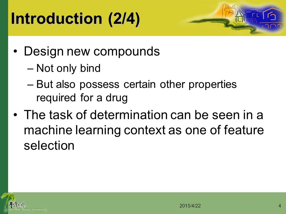 Introduction (2/4) Design new compounds –Not only bind –But also possess certain other properties required for a drug The task of determination can be