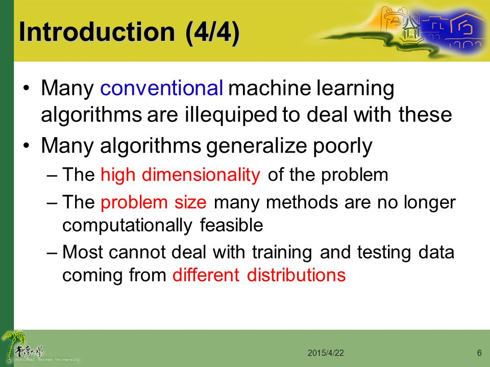 Introduction (4/4) Many conventional machine learning algorithms are illequiped to deal with these Many algorithms generalize poorly –The high dimensi