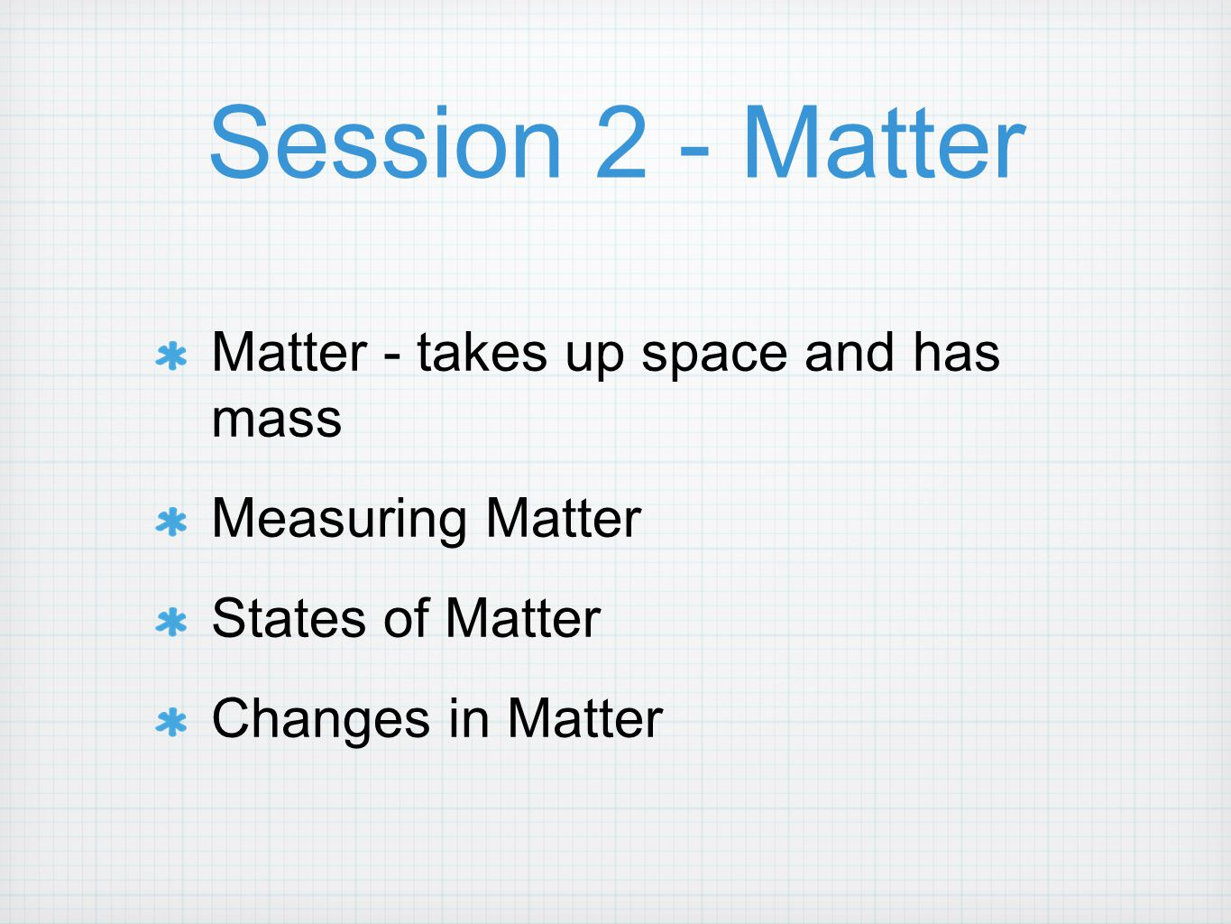 Session 2 - Matter Matter - takes up space and has mass Measuring Matter States of Matter Changes in Matter