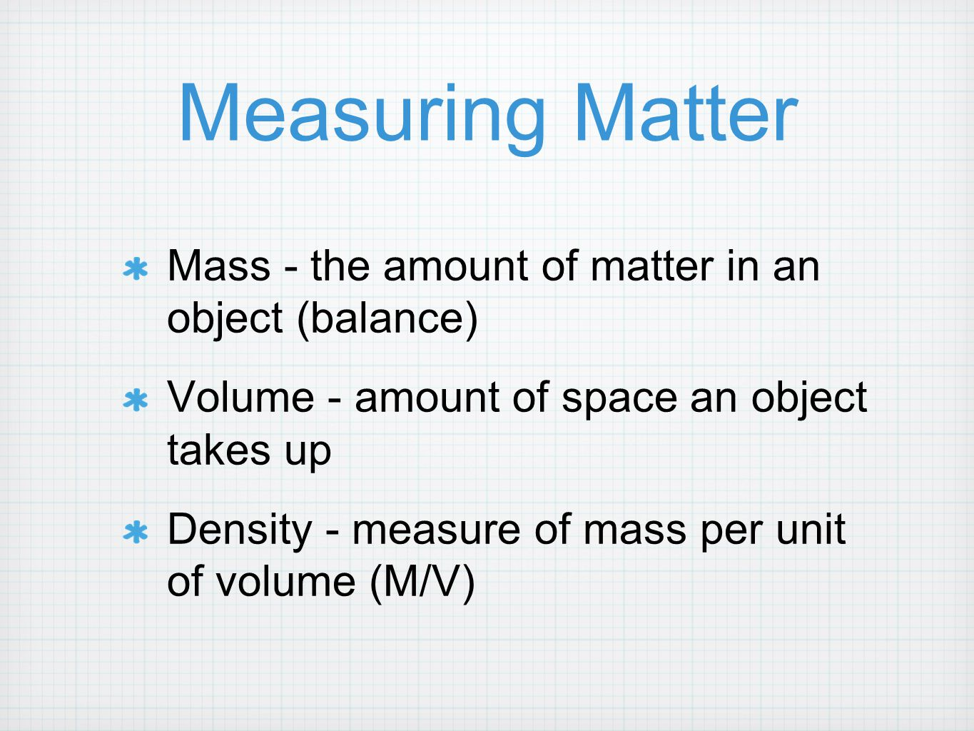 Measuring Matter Mass - the amount of matter in an object (balance) Volume - amount of space an object takes up Density - measure of mass per unit of
