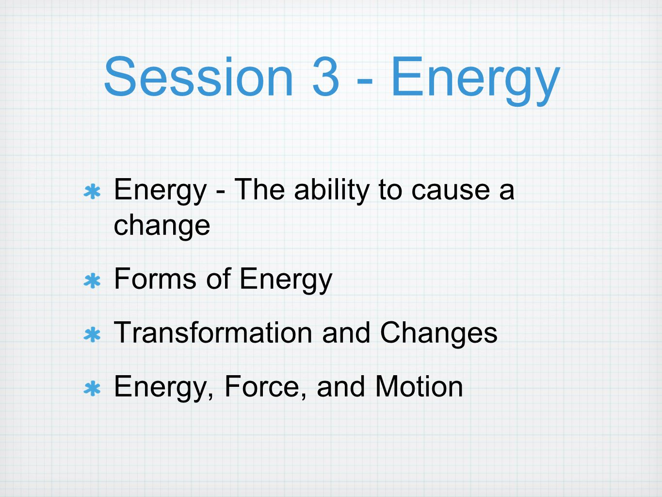 Session 3 - Energy Energy - The ability to cause a change Forms of Energy Transformation and Changes Energy, Force, and Motion