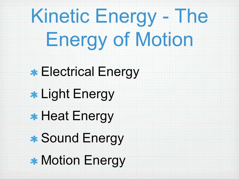 Kinetic Energy - The Energy of Motion Electrical Energy Light Energy Heat Energy Sound Energy Motion Energy