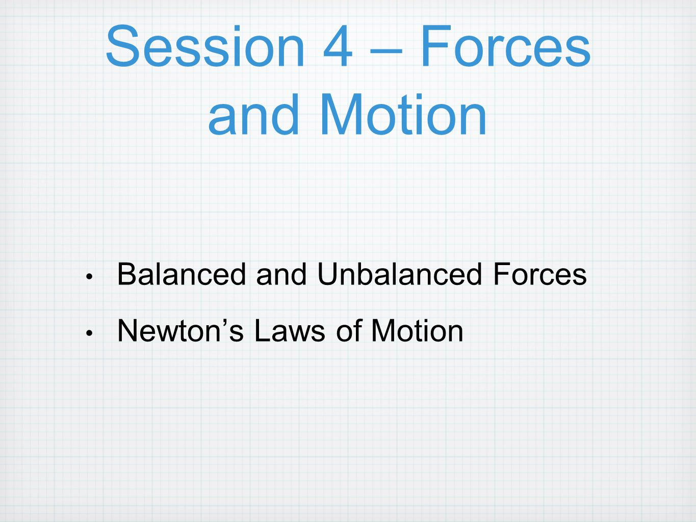 Session 4 – Forces and Motion Balanced and Unbalanced Forces Newton's Laws of Motion