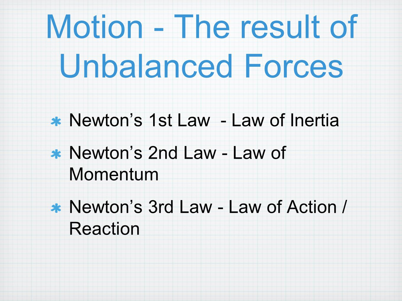 Motion - The result of Unbalanced Forces Newton's 1st Law - Law of Inertia Newton's 2nd Law - Law of Momentum Newton's 3rd Law - Law of Action / React