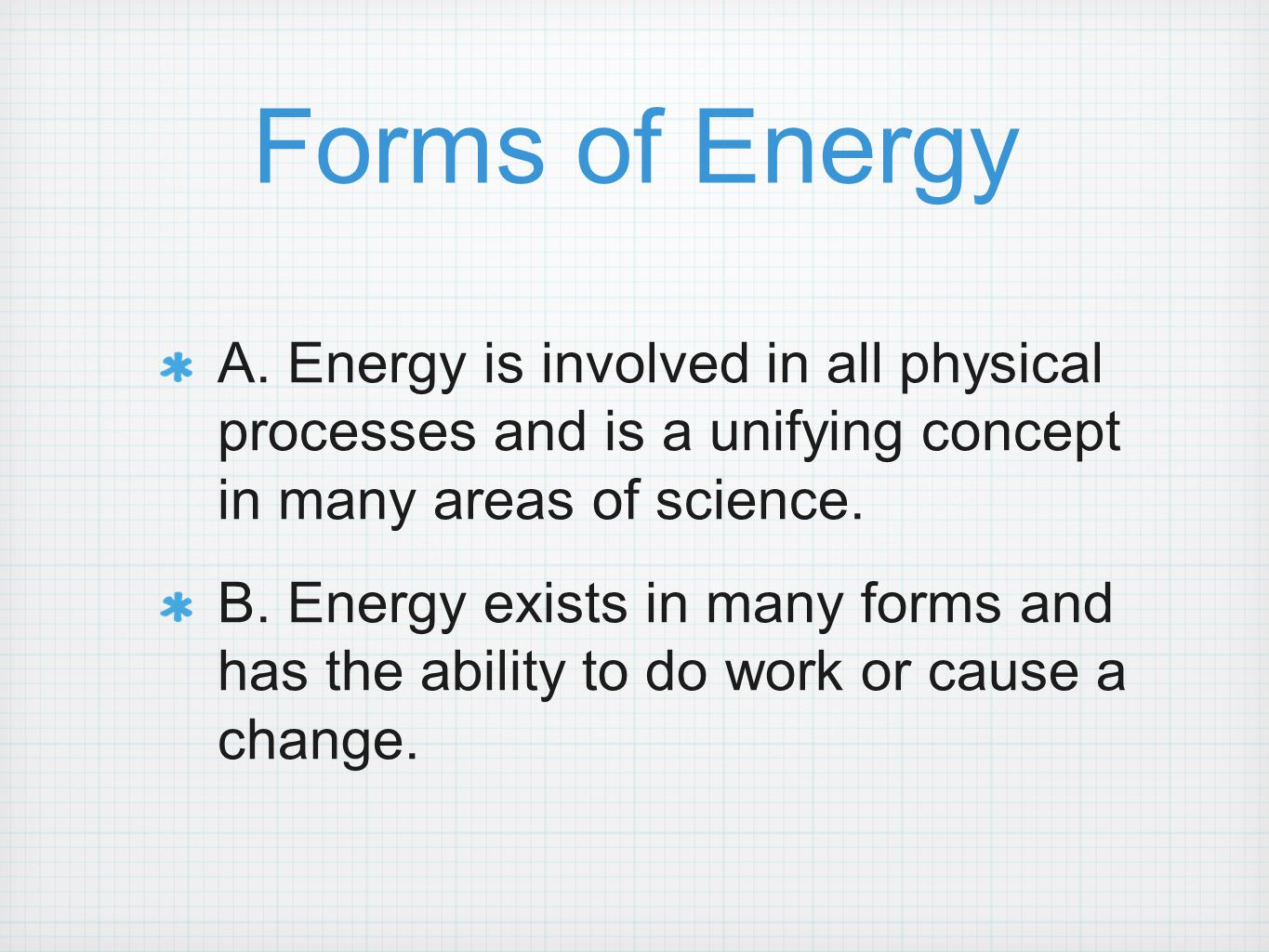 Forms of Energy A. Energy is involved in all physical processes and is a unifying concept in many areas of science. B. Energy exists in many forms and