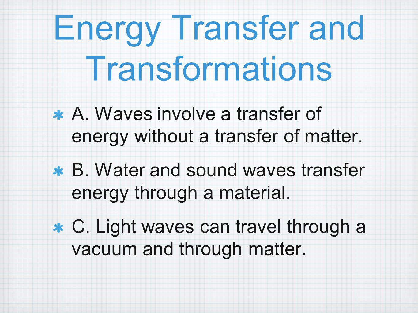 Energy Transfer and Transformations A. Waves involve a transfer of energy without a transfer of matter. B. Water and sound waves transfer energy throu