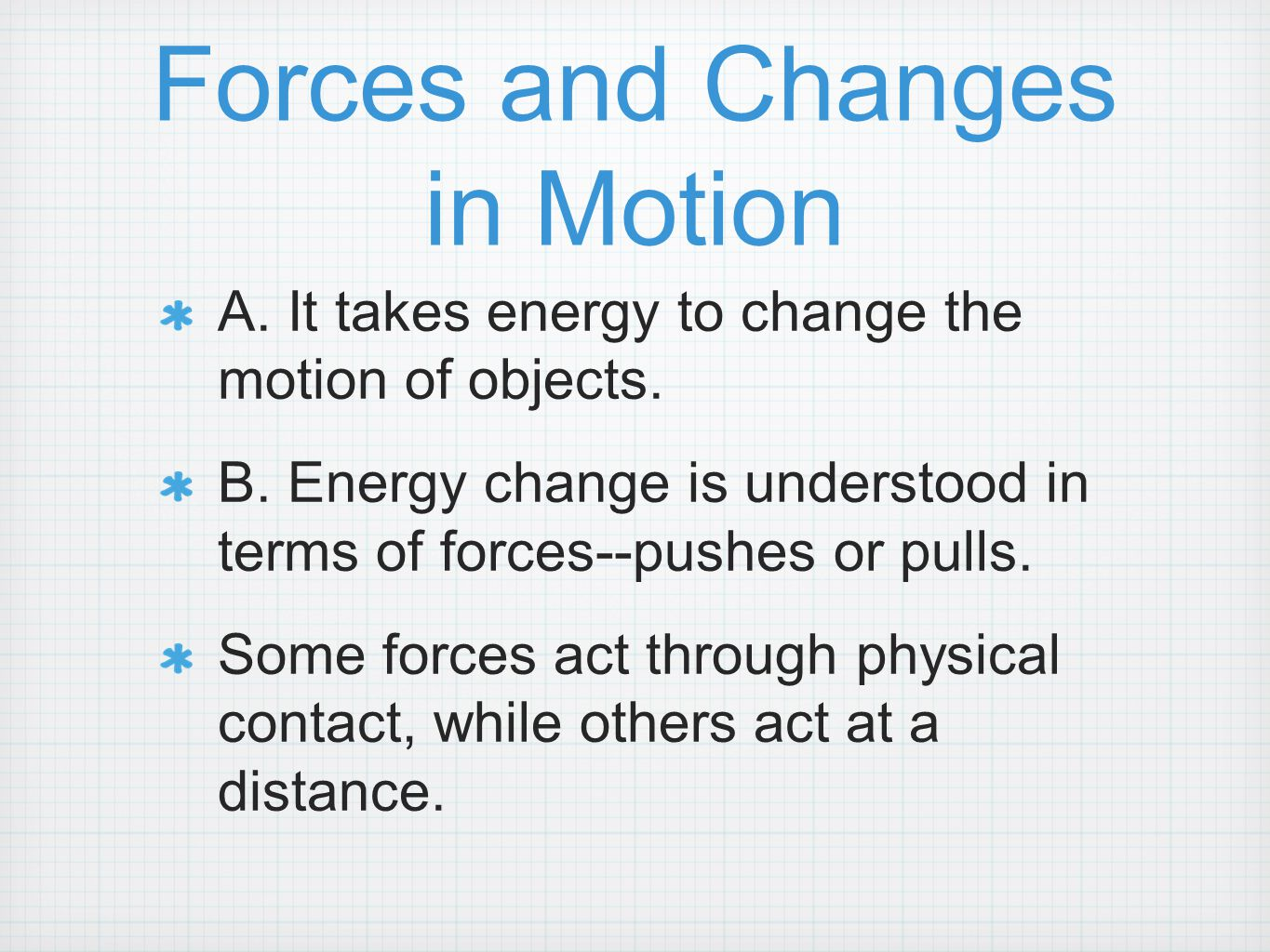 Forces and Changes in Motion A. It takes energy to change the motion of objects. B. Energy change is understood in terms of forces--pushes or pulls. S
