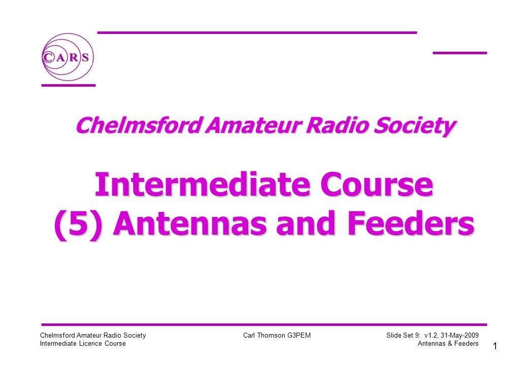 1 Chelmsford Amateur Radio Society Intermediate Licence Course Carl Thomson G3PEM Slide Set 9: v1.2, 31-May-2009 Antennas & Feeders Chelmsford Amateur Radio Society Intermediate Course (5) Antennas and Feeders