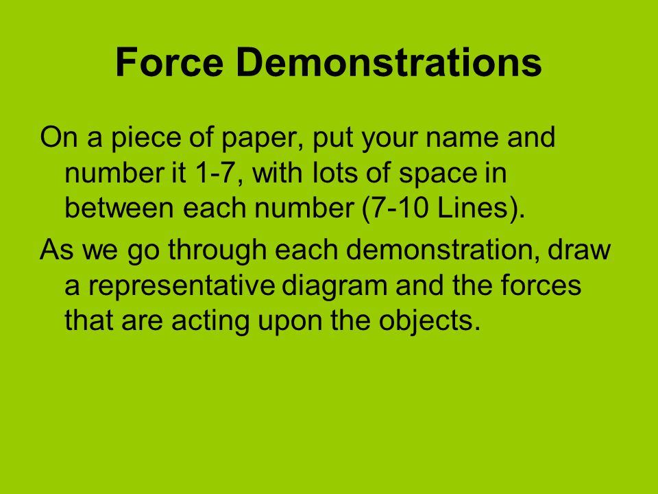 Force Demonstrations On a piece of paper, put your name and number it 1-7, with lots of space in between each number (7-10 Lines). As we go through ea