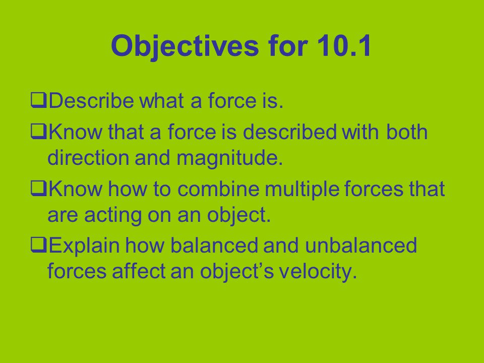 Objectives for 10.1  Describe what a force is.  Know that a force is described with both direction and magnitude.  Know how to combine multiple for