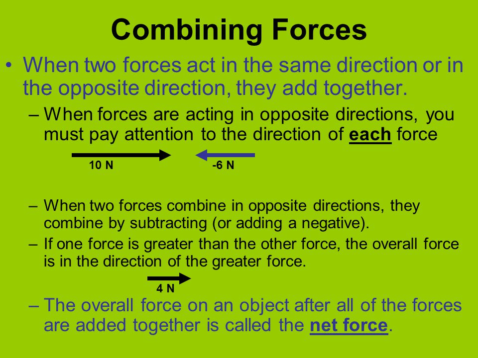 Combining Forces When two forces act in the same direction or in the opposite direction, they add together. –When forces are acting in opposite direct