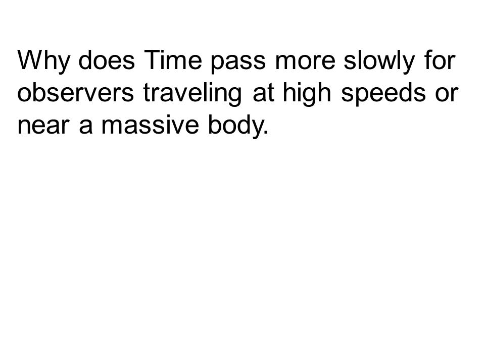Why does Time pass more slowly for observers traveling at high speeds or near a massive body.