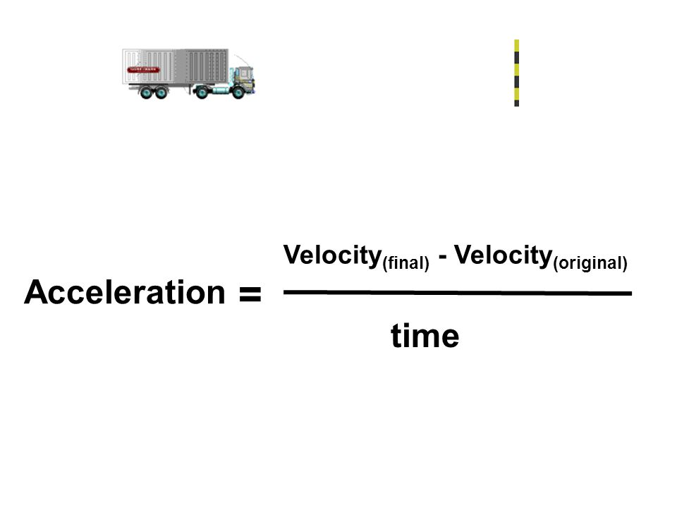 Acceleration = Velocity (final) - Velocity (original) time