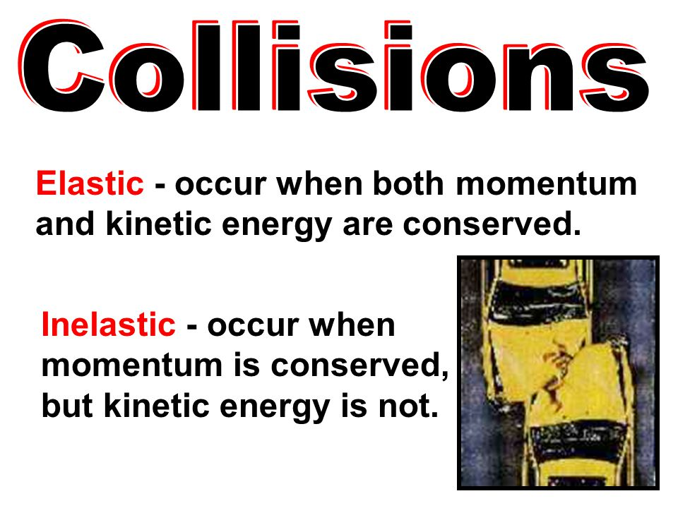 Elastic - occur when both momentum and kinetic energy are conserved.