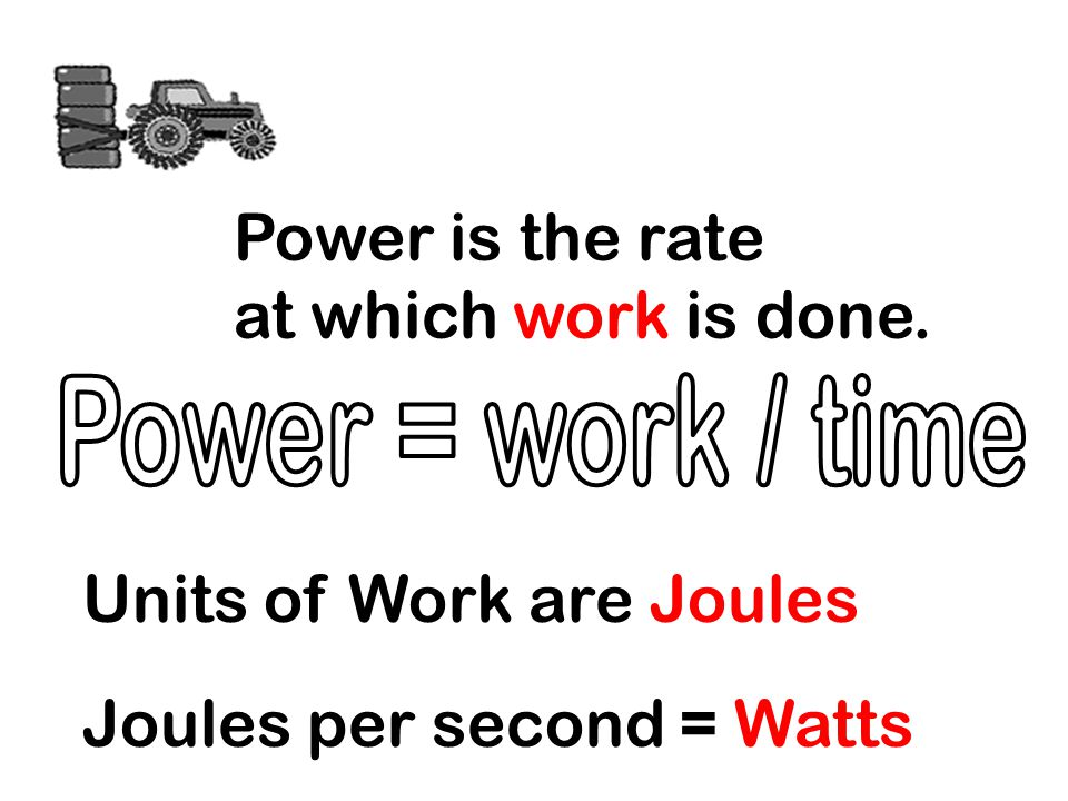 Units of Work are Joules Joules per second = Watts Power is the rate at which work is done.