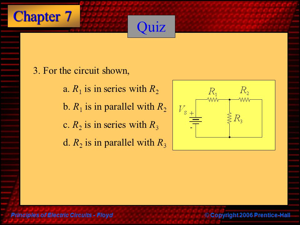 Principles of Electric Circuits - Floyd© Copyright 2006 Prentice-Hall Chapter 7 Quiz 3. For the circuit shown, a. R 1 is in series with R 2 b. R 1 is