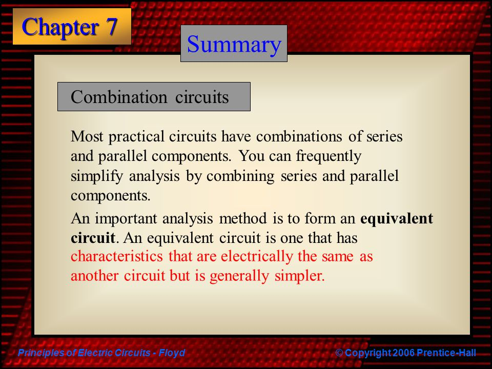 Principles of Electric Circuits - Floyd© Copyright 2006 Prentice-Hall Chapter 7 Summary Most practical circuits have combinations of series and parall
