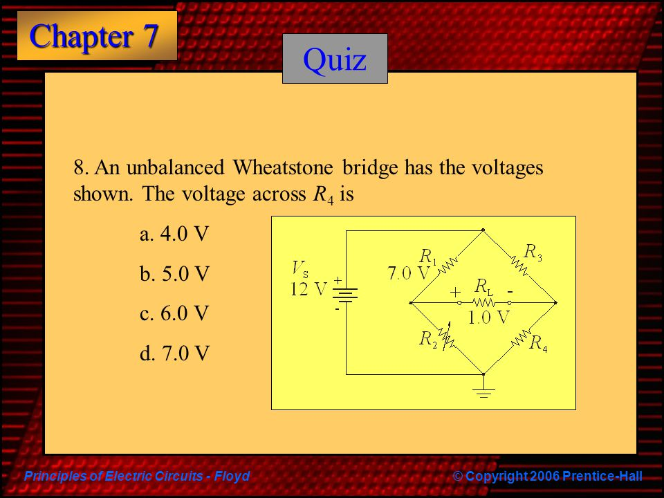 Principles of Electric Circuits - Floyd© Copyright 2006 Prentice-Hall Chapter 7 Quiz 8. An unbalanced Wheatstone bridge has the voltages shown. The vo