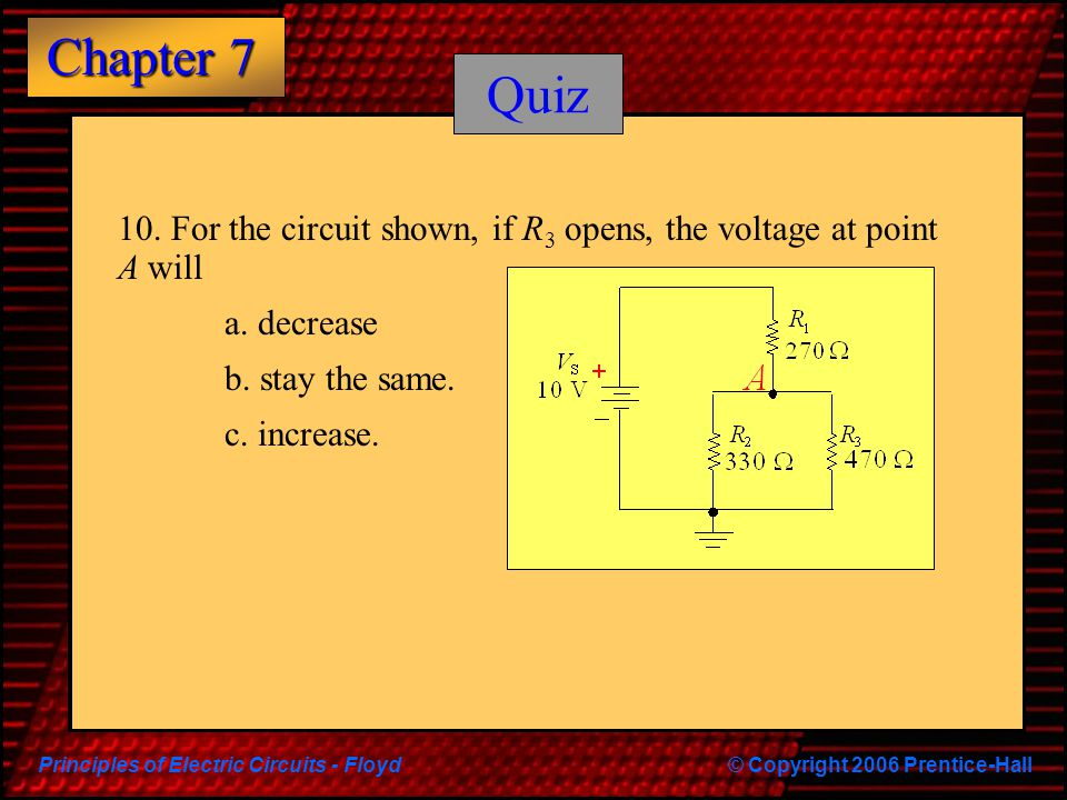 Principles of Electric Circuits - Floyd© Copyright 2006 Prentice-Hall Chapter 7 Quiz 10. For the circuit shown, if R 3 opens, the voltage at point A w