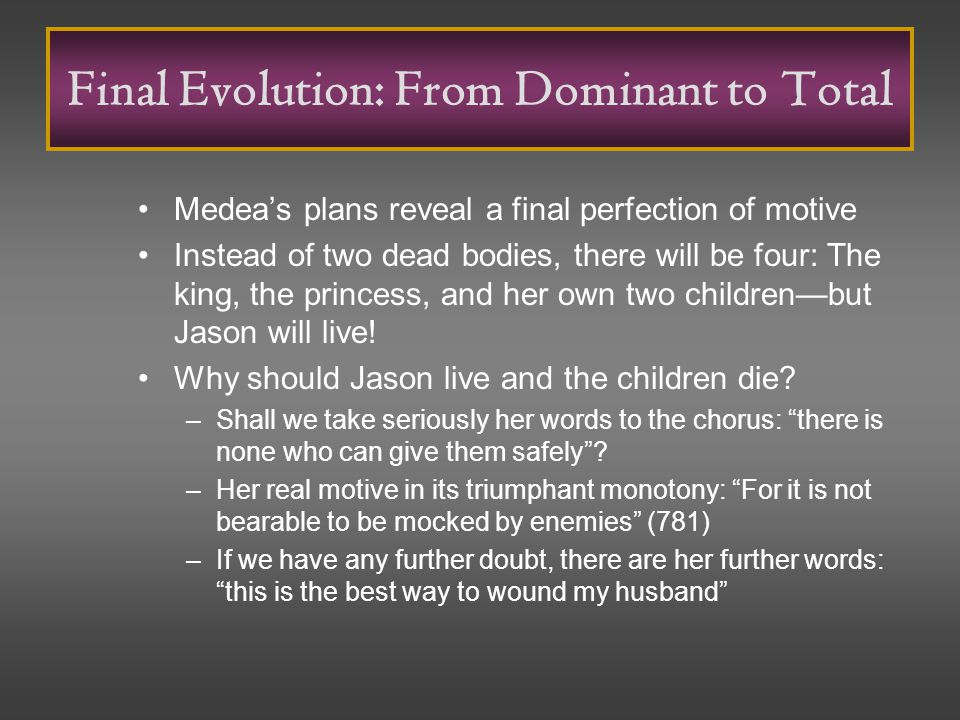 Final Evolution: From Dominant to Total Medea's plans reveal a final perfection of motive Instead of two dead bodies, there will be four: The king, the princess, and her own two children—but Jason will live.