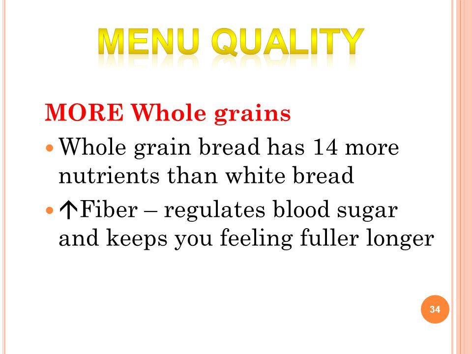 MORE Whole grains Whole grain bread has 14 more nutrients than white bread  Fiber – regulates blood sugar and keeps you feeling fuller longer 34