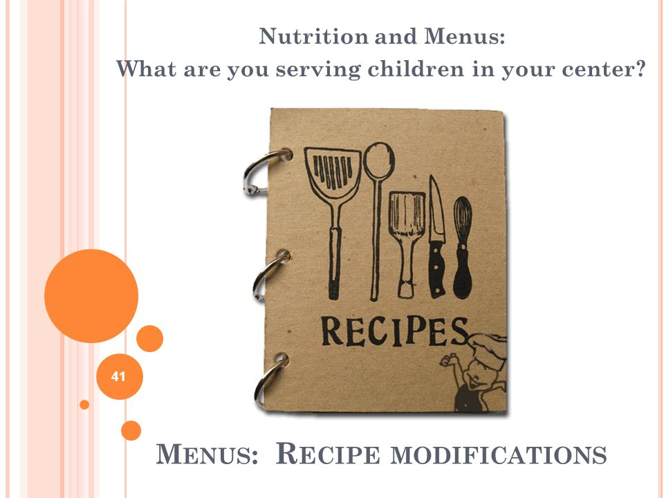 M ENUS : R ECIPE MODIFICATIONS Nutrition and Menus: What are you serving children in your center.
