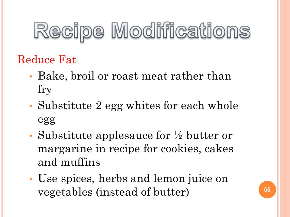 Reduce Fat Bake, broil or roast meat rather than fry Substitute 2 egg whites for each whole egg Substitute applesauce for ½ butter or margarine in recipe for cookies, cakes and muffins Use spices, herbs and lemon juice on vegetables (instead of butter) 55