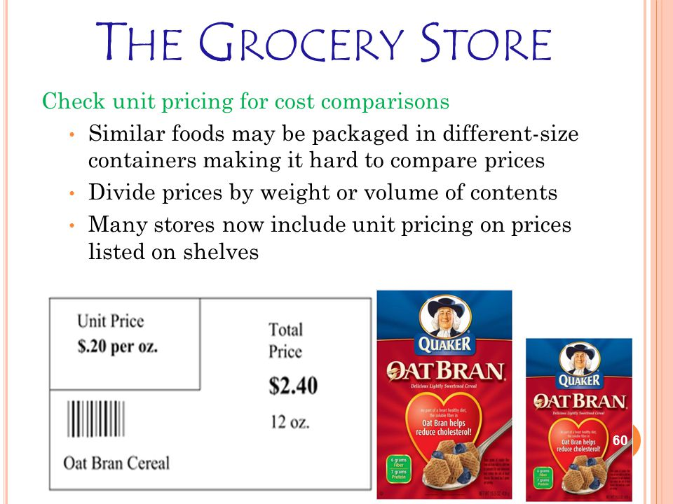 T HE G ROCERY S TORE Check unit pricing for cost comparisons Similar foods may be packaged in different-size containers making it hard to compare prices Divide prices by weight or volume of contents Many stores now include unit pricing on prices listed on shelves 60